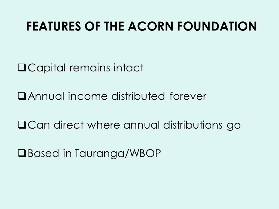 FEATURES OF THE ACORN FOUNDATION Capital remains intact Annual income distributed forever Can direct where annual distributions go Based in Tauranga/WBOP www.acornfoundation.org.nz