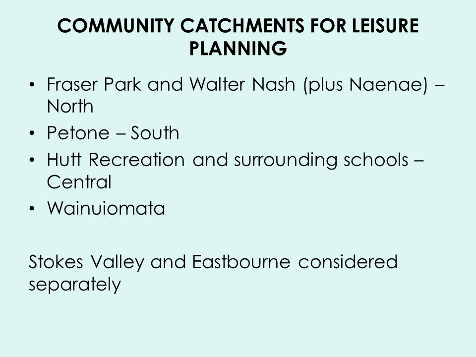 COMMUNITY CATCHMENTS FOR LEISURE PLANNING Fraser Park and Walter Nash (plus Naenae) – North Petone – South Hutt Recreation and surrounding schools – Central Wainuiomata Stokes Valley and Eastbourne considered separately