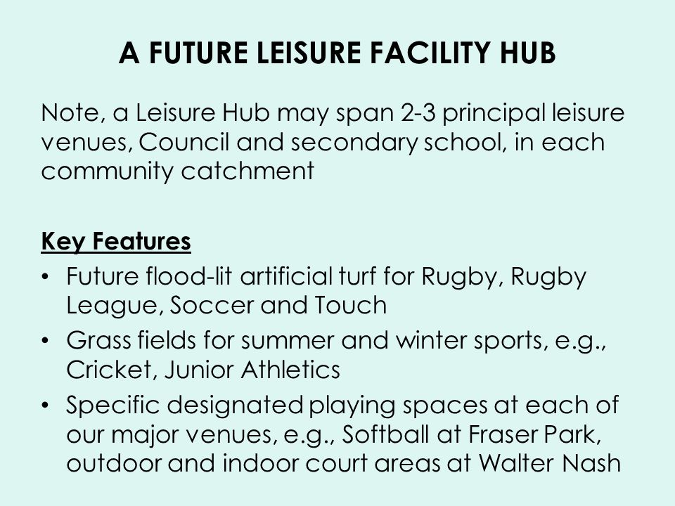 A FUTURE LEISURE FACILITY HUB Note, a Leisure Hub may span 2-3 principal leisure venues, Council and secondary school, in each community catchment Key Features Future flood-lit artificial turf for Rugby, Rugby League, Soccer and Touch Grass fields for summer and winter sports, e.g., Cricket, Junior Athletics Specific designated playing spaces at each of our major venues, e.g., Softball at Fraser Park, outdoor and indoor court areas at Walter Nash