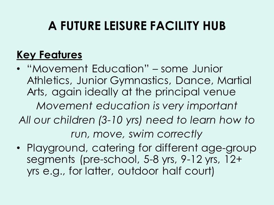 A FUTURE LEISURE FACILITY HUB Key Features Movement Education – some Junior Athletics, Junior Gymnastics, Dance, Martial Arts, again ideally at the principal venue Movement education is very important All our children (3-10 yrs) need to learn how to run, move, swim correctly Playground, catering for different age-group segments (pre-school, 5-8 yrs, 9-12 yrs, 12+ yrs e.g., for latter, outdoor half court)