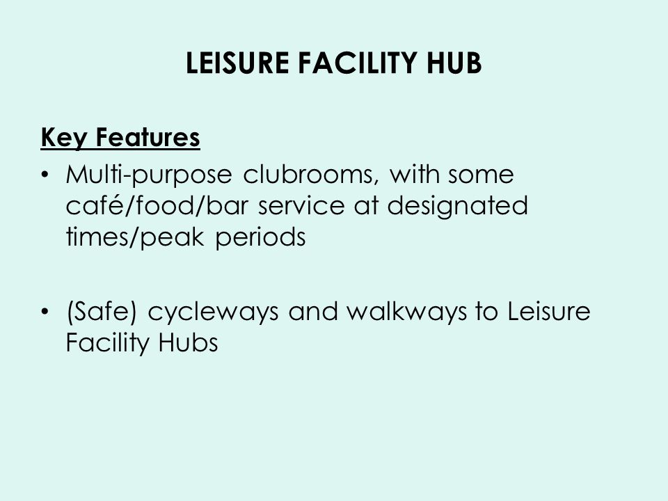 LEISURE FACILITY HUB Key Features Multi-purpose clubrooms, with some café/food/bar service at designated times/peak periods (Safe) cycleways and walkways to Leisure Facility Hubs
