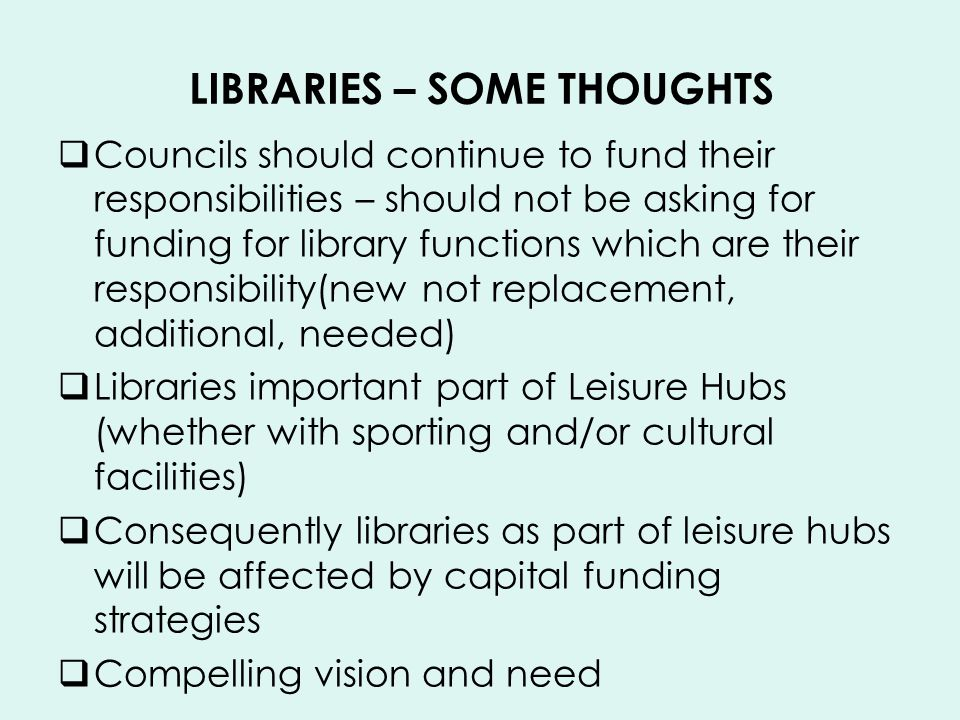 LIBRARIES – SOME THOUGHTS Councils should continue to fund their responsibilities – should not be asking for funding for library functions which are their responsibility(new not replacement, additional, needed) Libraries important part of Leisure Hubs (whether with sporting and/or cultural facilities) Consequently libraries as part of leisure hubs will be affected by capital funding strategies Compelling vision and need