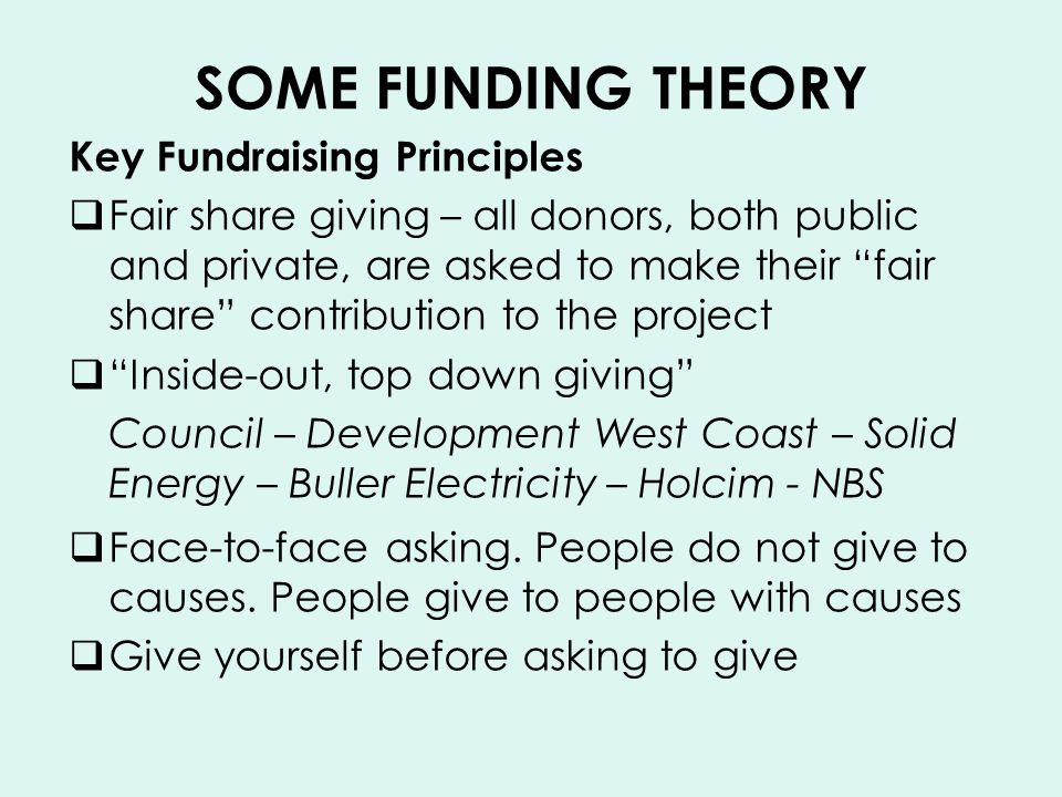 SOME FUNDING THEORY Key Fundraising Principles Fair share giving – all donors, both public and private, are asked to make their fair share contribution to the project Inside-out, top down giving Council – Development West Coast – Solid Energy – Buller Electricity – Holcim - NBS Face-to-face asking.