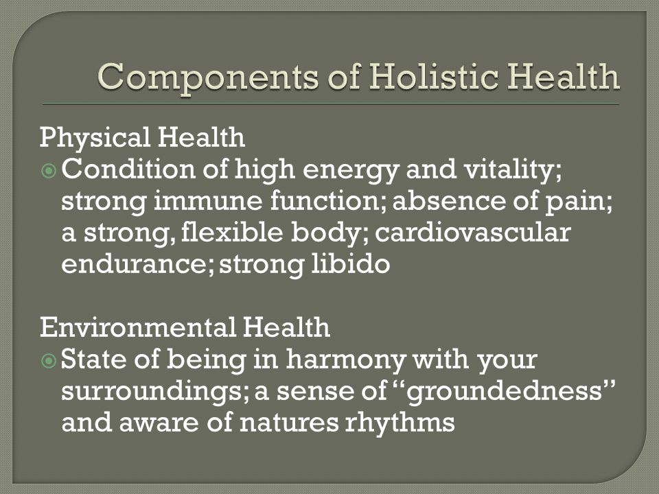 Physical Health Condition of high energy and vitality; strong immune function; absence of pain; a strong, flexible body; cardiovascular endurance; strong libido Environmental Health State of being in harmony with your surroundings; a sense of groundedness and aware of natures rhythms