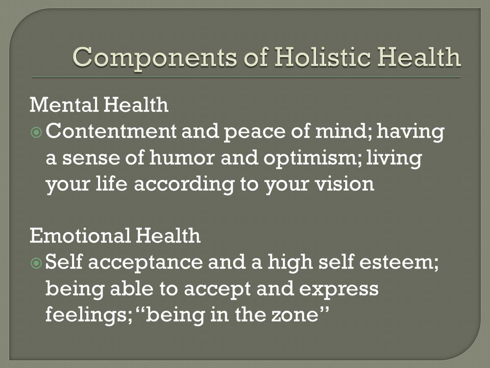 Mental Health Contentment and peace of mind; having a sense of humor and optimism; living your life according to your vision Emotional Health Self acceptance and a high self esteem; being able to accept and express feelings; being in the zone