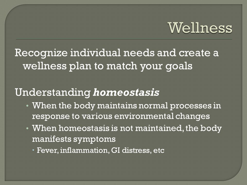 Recognize individual needs and create a wellness plan to match your goals Understanding homeostasis When the body maintains normal processes in response to various environmental changes When homeostasis is not maintained, the body manifests symptoms Fever, inflammation, GI distress, etc
