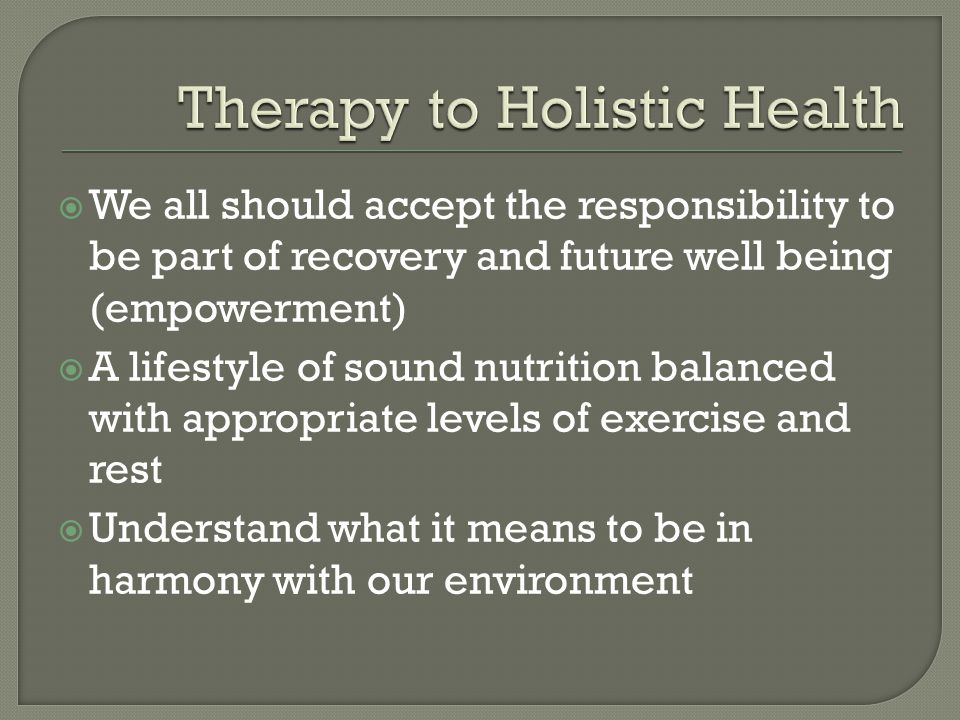We all should accept the responsibility to be part of recovery and future well being (empowerment) A lifestyle of sound nutrition balanced with appropriate levels of exercise and rest Understand what it means to be in harmony with our environment