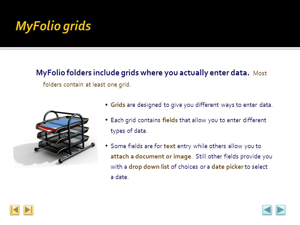 MyFolio folders include grids where you actually enter data. Most folders contain at least one grid. Grids are designed to give you different ways to