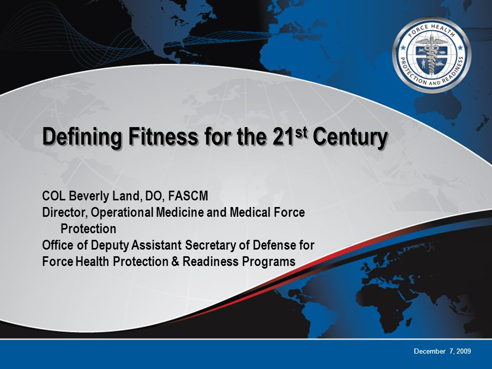 December 7, 2009 Defining Fitness for the 21 st Century COL Beverly Land, DO, FASCM Director, Operational Medicine and Medical Force Protection Office