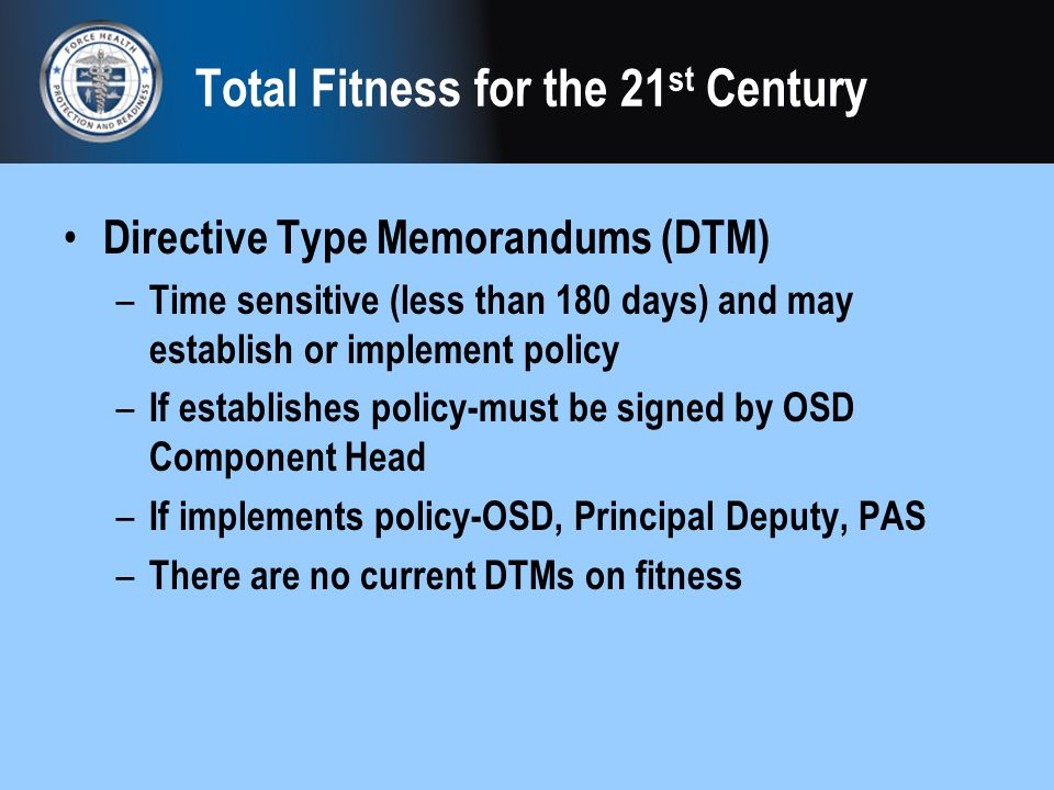 Total Fitness for the 21 st Century Directive Type Memorandums (DTM) – Time sensitive (less than 180 days) and may establish or implement policy – If