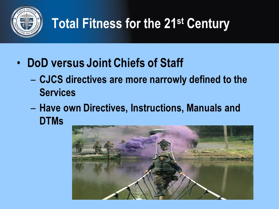 Total Fitness for the 21 st Century DoD versus Joint Chiefs of Staff – CJCS directives are more narrowly defined to the Services – Have own Directives