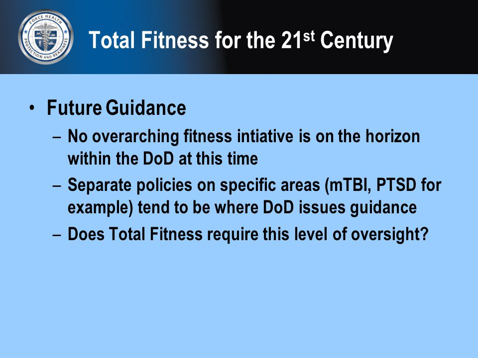 Total Fitness for the 21 st Century Future Guidance – No overarching fitness intiative is on the horizon within the DoD at this time – Separate polici