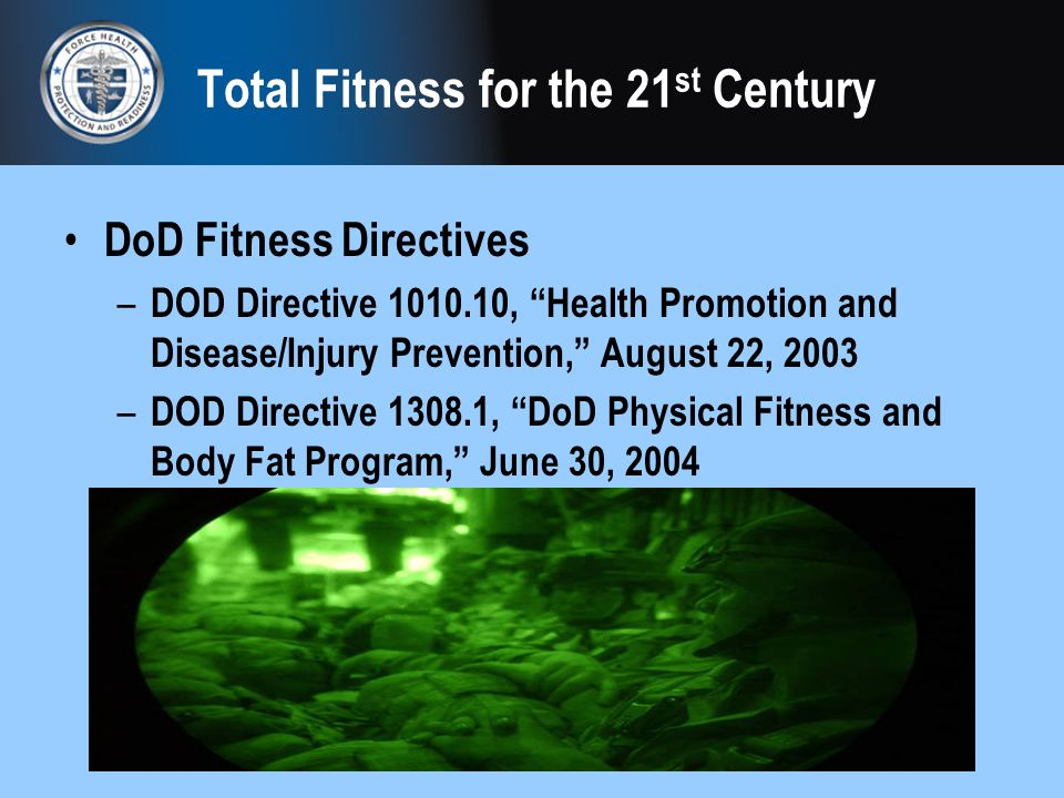 Total Fitness for the 21 st Century DoD Fitness Directives – DOD Directive 1010.10, Health Promotion and Disease/Injury Prevention, August 22, 2003 –