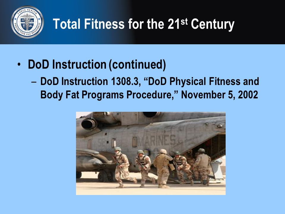 Total Fitness for the 21 st Century DoD Instruction (continued) – DoD Instruction 1308.3, DoD Physical Fitness and Body Fat Programs Procedure, Novemb