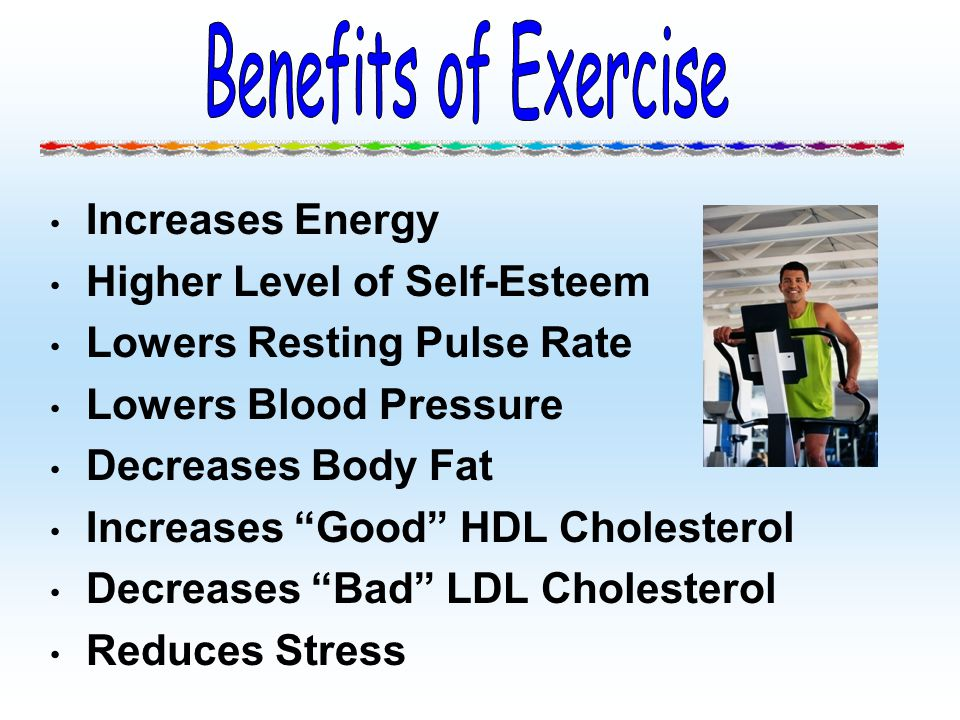 Increases Energy Higher Level of Self-Esteem Lowers Resting Pulse Rate Lowers Blood Pressure Decreases Body Fat Increases Good HDL Cholesterol Decreas