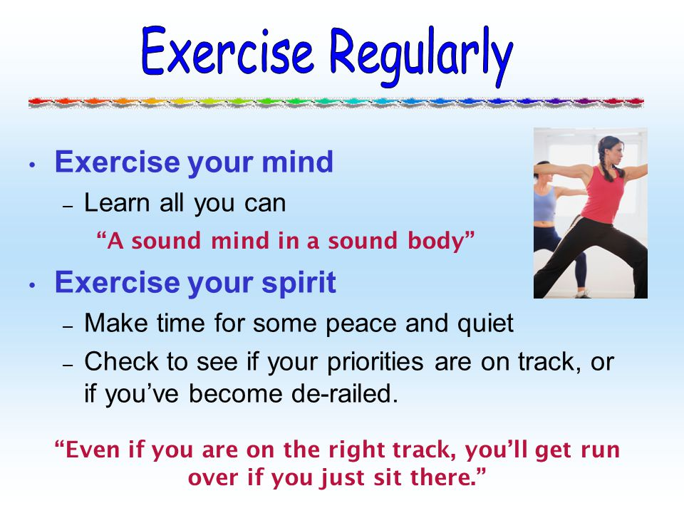 Exercise your mind – Learn all you can Exercise your spirit – Make time for some peace and quiet – Check to see if your priorities are on track, or if