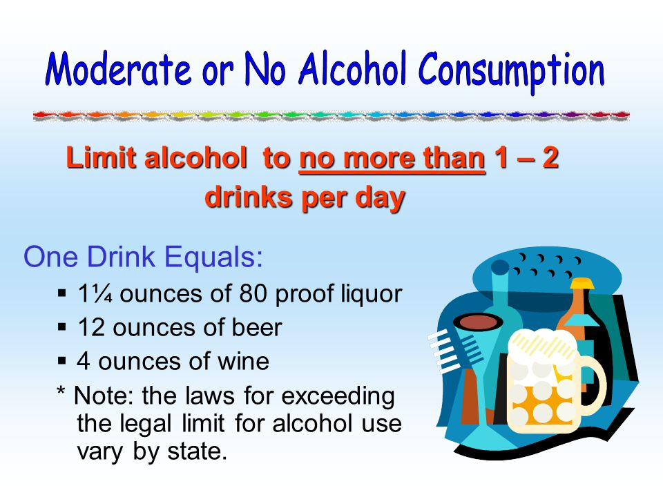 One Drink Equals: 1¼ ounces of 80 proof liquor 12 ounces of beer 4 ounces of wine * Note: the laws for exceeding the legal limit for alcohol use vary