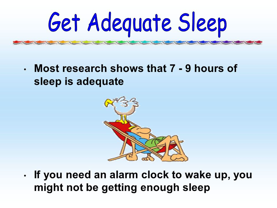 Most research shows that 7 - 9 hours of sleep is adequate If you need an alarm clock to wake up, you might not be getting enough sleep