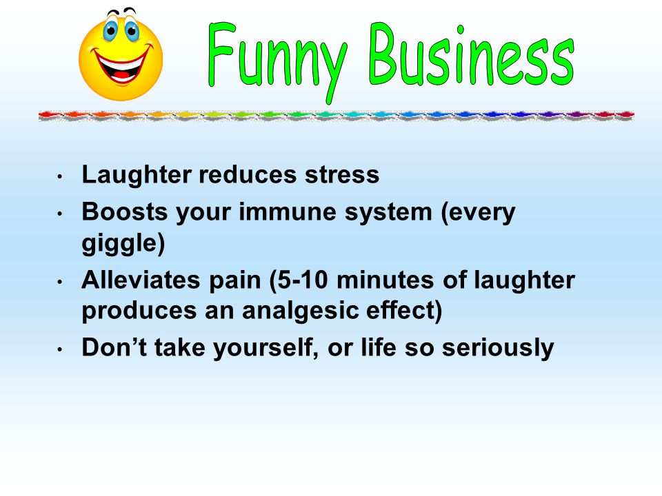Laughter reduces stress Boosts your immune system (every giggle) Alleviates pain (5-10 minutes of laughter produces an analgesic effect) Dont take you