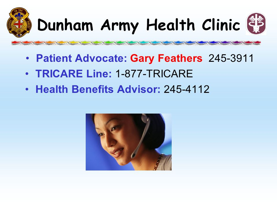 Patient Advocate: Gary Feathers 245-3911 TRICARE Line: 1-877-TRICARE Health Benefits Advisor: 245-4112 Dunham Army Health Clinic