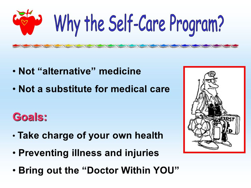 Not alternative medicine Not a substitute for medical care Goals: Take charge of your own health Preventing illness and injuries Bring out the Doctor