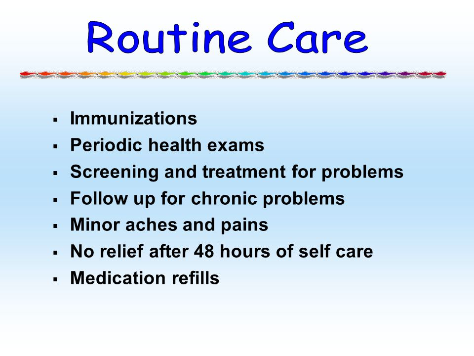 Immunizations Periodic health exams Screening and treatment for problems Follow up for chronic problems Minor aches and pains No relief after 48 hours
