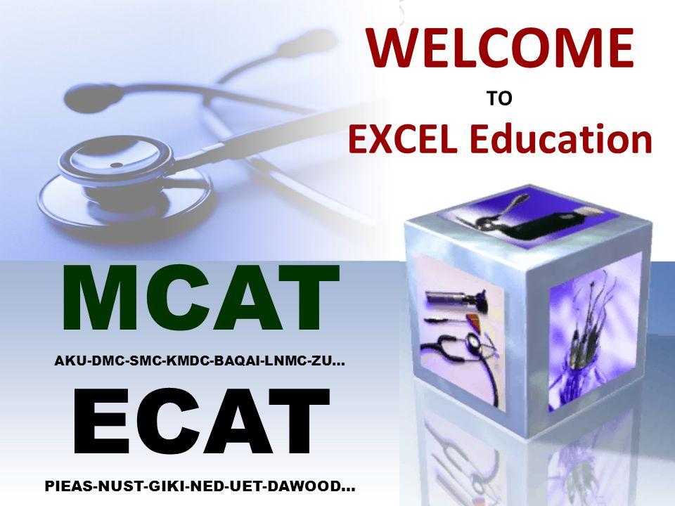 WELCOME TO EXCEL Education MCAT AKU-DMC-SMC-KMDC-BAQAI-LNMC-ZU… ECAT PIEAS-NUST-GIKI-NED-UET-DAWOOD…