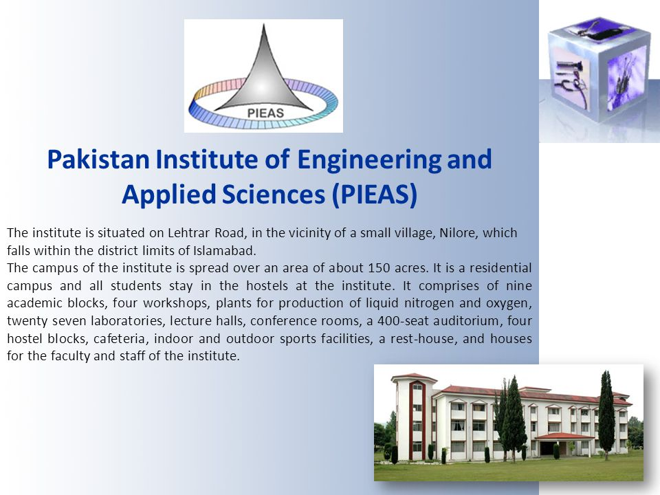 Pakistan Institute of Engineering and Applied Sciences (PIEAS) The institute is situated on Lehtrar Road, in the vicinity of a small village, Nilore,