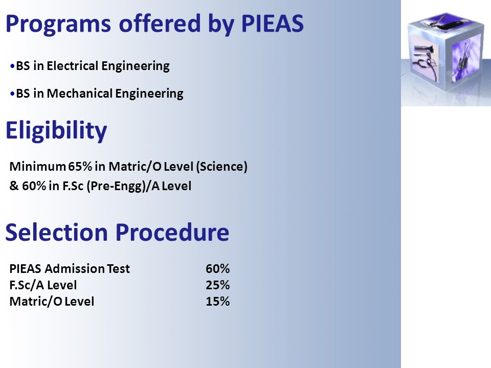 Programs offered by PIEAS BS in Electrical Engineering BS in Mechanical Engineering Eligibility Minimum 65% in Matric/O Level (Science) & 60% in F.Sc