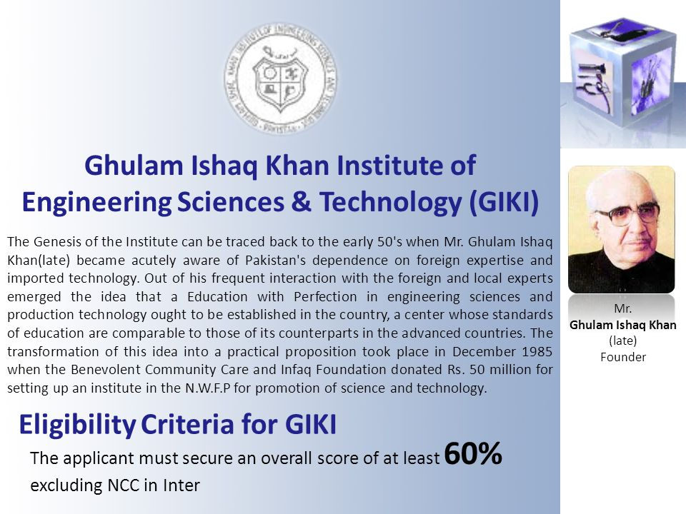Ghulam Ishaq Khan Institute of Engineering Sciences & Technology (GIKI) The Genesis of the Institute can be traced back to the early 50's when Mr. Ghu