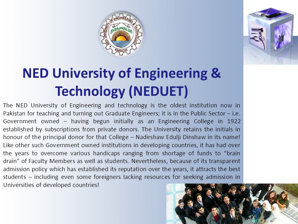 NED University of Engineering & Technology (NEDUET) The NED University of Engineering and technology is the oldest institution now in Pakistan for tea