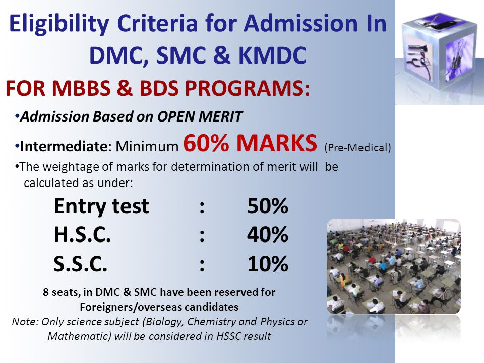 Eligibility Criteria for Admission In DMC, SMC & KMDC FOR MBBS & BDS PROGRAMS: Admission Based on OPEN MERIT Intermediate: Minimum 60% MARKS (Pre-Medi