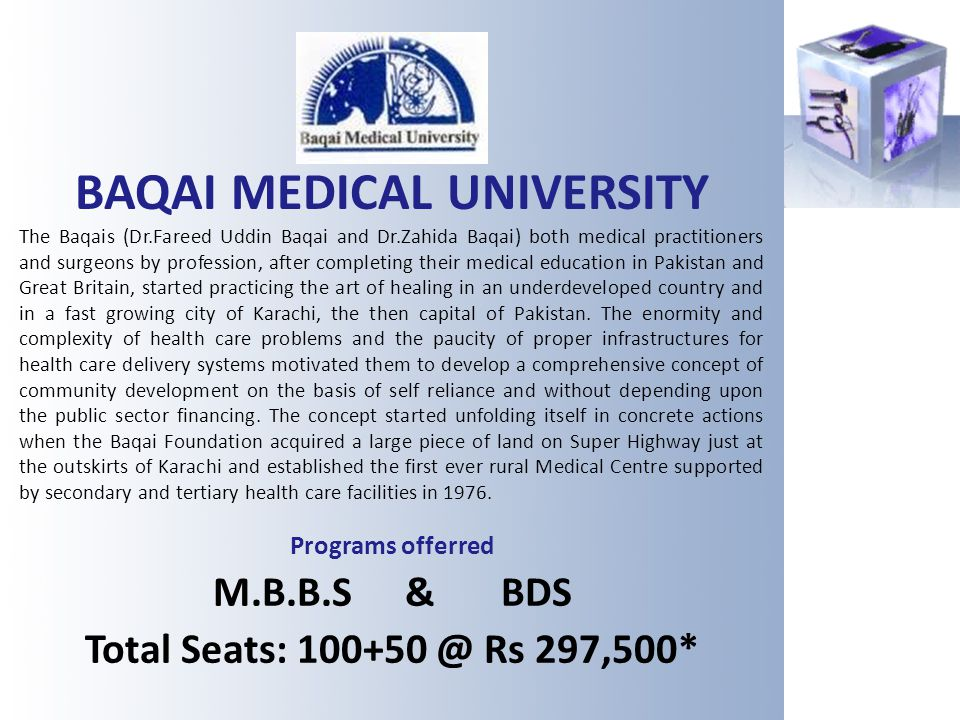 BAQAI MEDICAL UNIVERSITY The Baqais (Dr.Fareed Uddin Baqai and Dr.Zahida Baqai) both medical practitioners and surgeons by profession, after completin