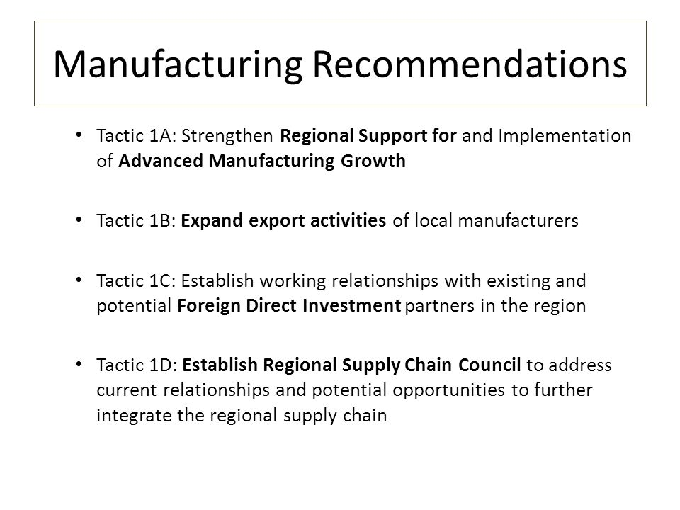 Manufacturing Recommendations Tactic 1A: Strengthen Regional Support for and Implementation of Advanced Manufacturing Growth Tactic 1B: Expand export