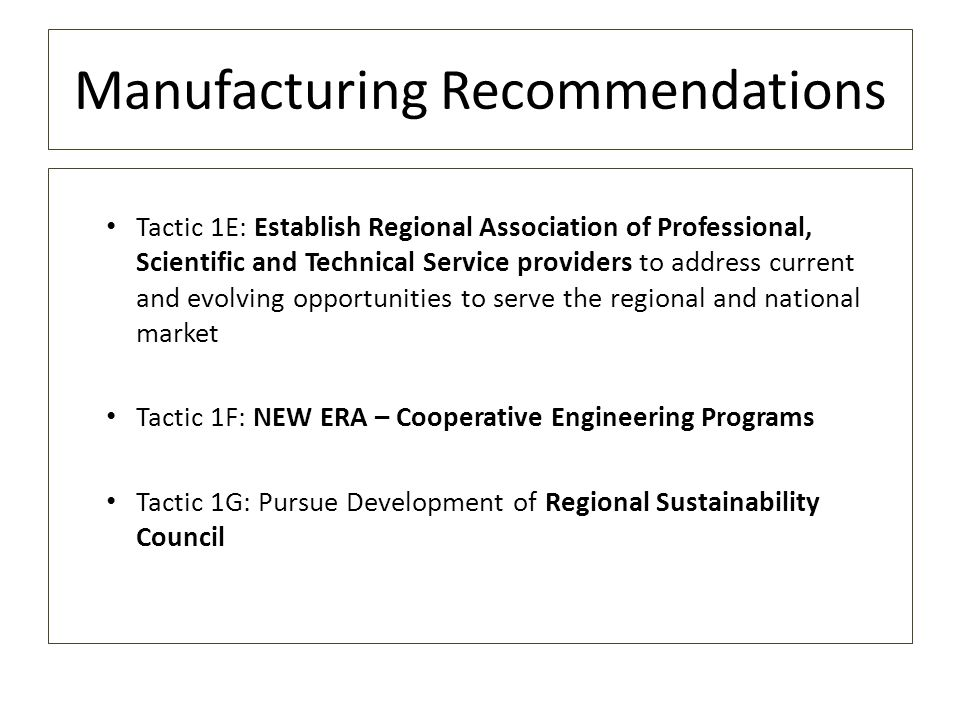 Manufacturing Recommendations Tactic 1E: Establish Regional Association of Professional, Scientific and Technical Service providers to address current and evolving opportunities to serve the regional and national market Tactic 1F: NEW ERA – Cooperative Engineering Programs Tactic 1G: Pursue Development of Regional Sustainability Council