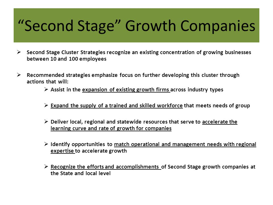 Second Stage Growth Companies Second Stage Cluster Strategies recognize an existing concentration of growing businesses between 10 and 100 employees R