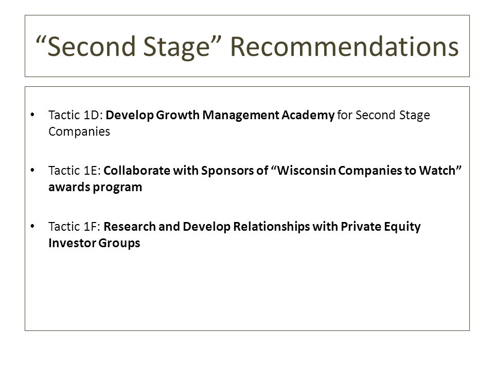 Second Stage Recommendations Tactic 1D: Develop Growth Management Academy for Second Stage Companies Tactic 1E: Collaborate with Sponsors of Wisconsin Companies to Watch awards program Tactic 1F: Research and Develop Relationships with Private Equity Investor Groups