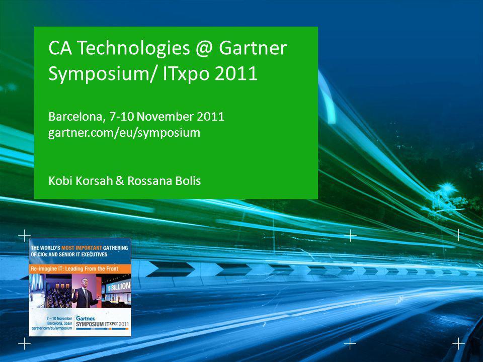 CA Technologies @ Gartner Symposium/ ITxpo 2011 Barcelona, 7-10 November 2011 gartner.com/eu/symposium Kobi Korsah & Rossana Bolis