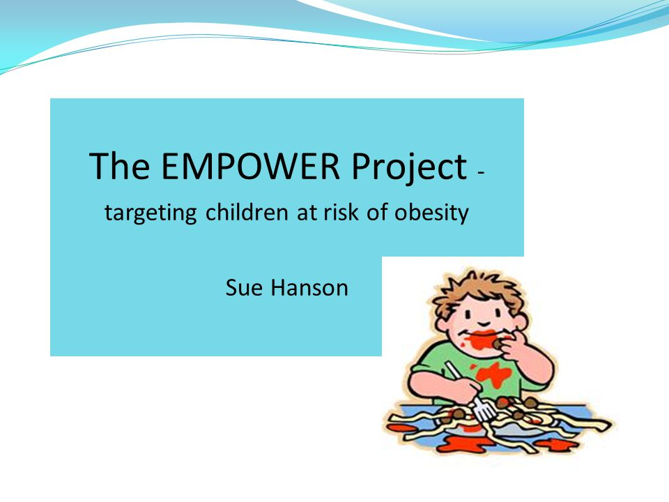 The EMPOWER Project - targeting children at risk of obesity Sue Hanson