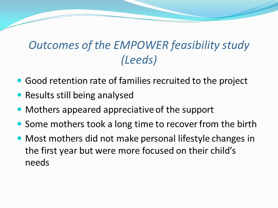 Outcomes of the EMPOWER feasibility study (Leeds) Good retention rate of families recruited to the project Results still being analysed Mothers appeared appreciative of the support Some mothers took a long time to recover from the birth Most mothers did not make personal lifestyle changes in the first year but were more focused on their childs needs
