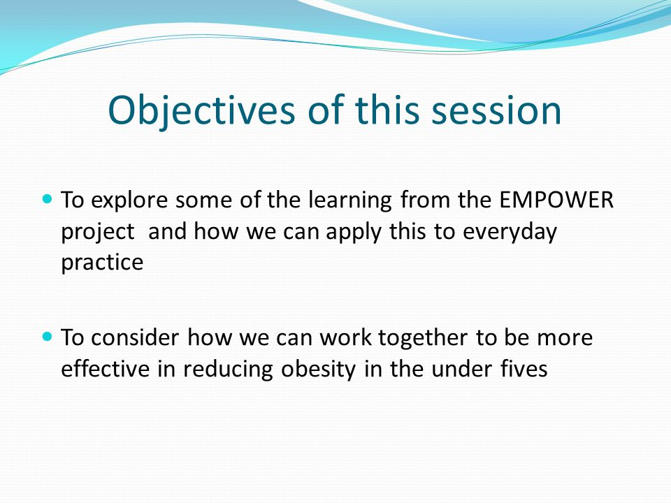 Objectives of this session To explore some of the learning from the EMPOWER project and how we can apply this to everyday practice To consider how we can work together to be more effective in reducing obesity in the under fives