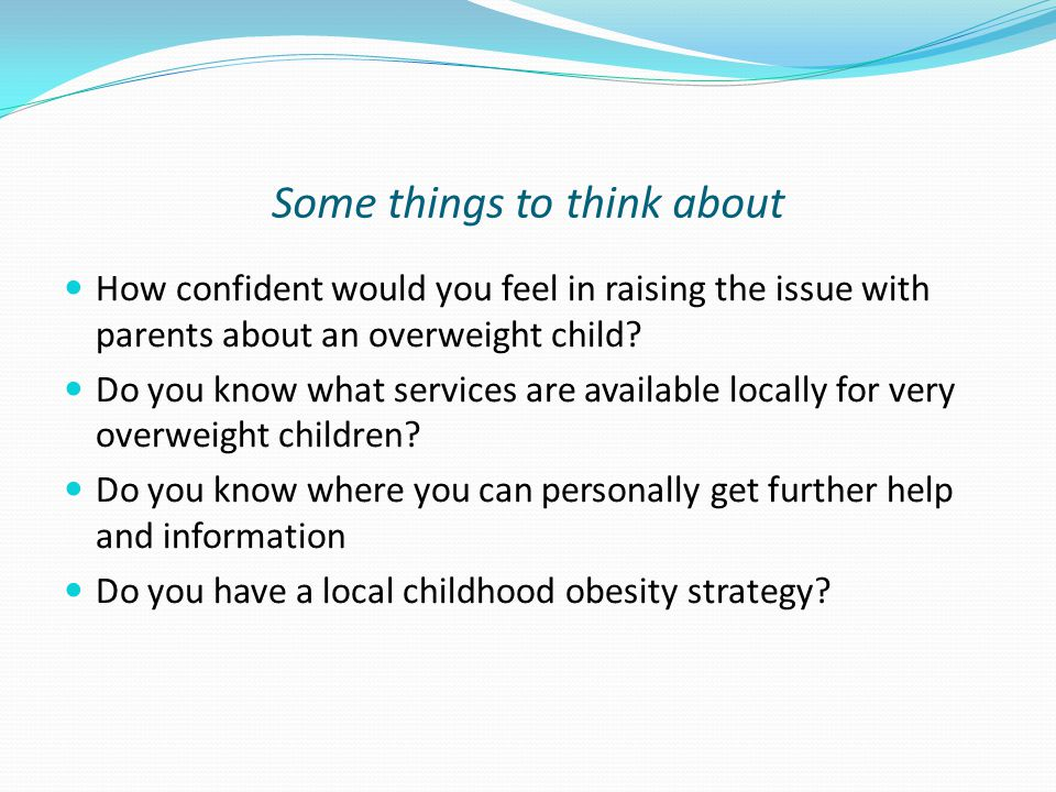 Some things to think about How confident would you feel in raising the issue with parents about an overweight child.