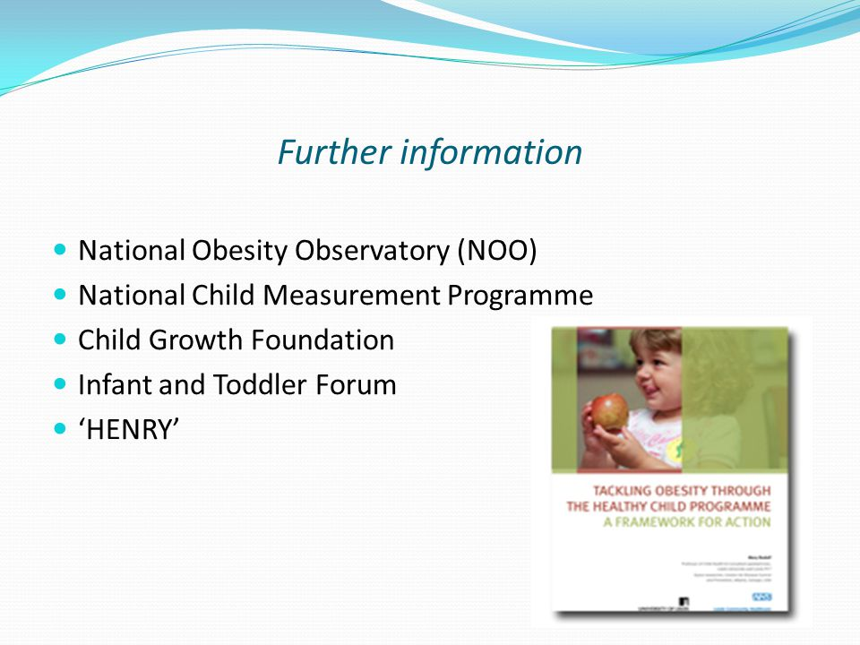 Further information National Obesity Observatory (NOO) National Child Measurement Programme Child Growth Foundation Infant and Toddler Forum HENRY