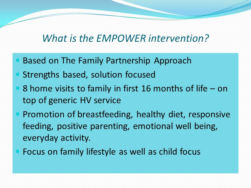 Based on The Family Partnership Approach Strengths based, solution focused 8 home visits to family in first 16 months of life – on top of generic HV service Promotion of breastfeeding, healthy diet, responsive feeding, positive parenting, emotional well being, everyday activity.