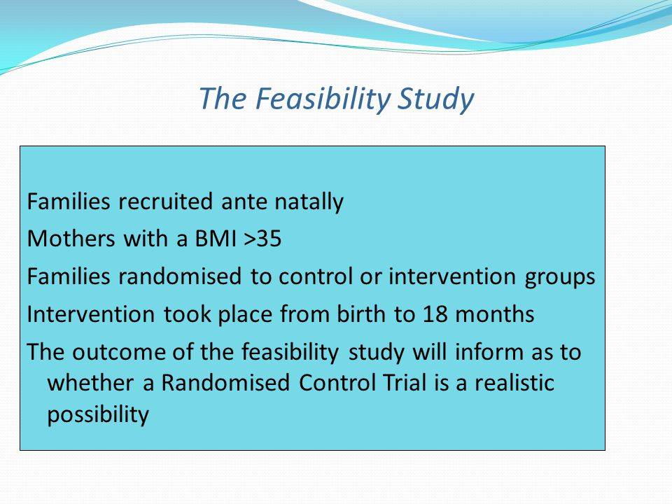 The Feasibility Study Families recruited ante natally Mothers with a BMI >35 Families randomised to control or intervention groups Intervention took place from birth to 18 months The outcome of the feasibility study will inform as to whether a Randomised Control Trial is a realistic possibility