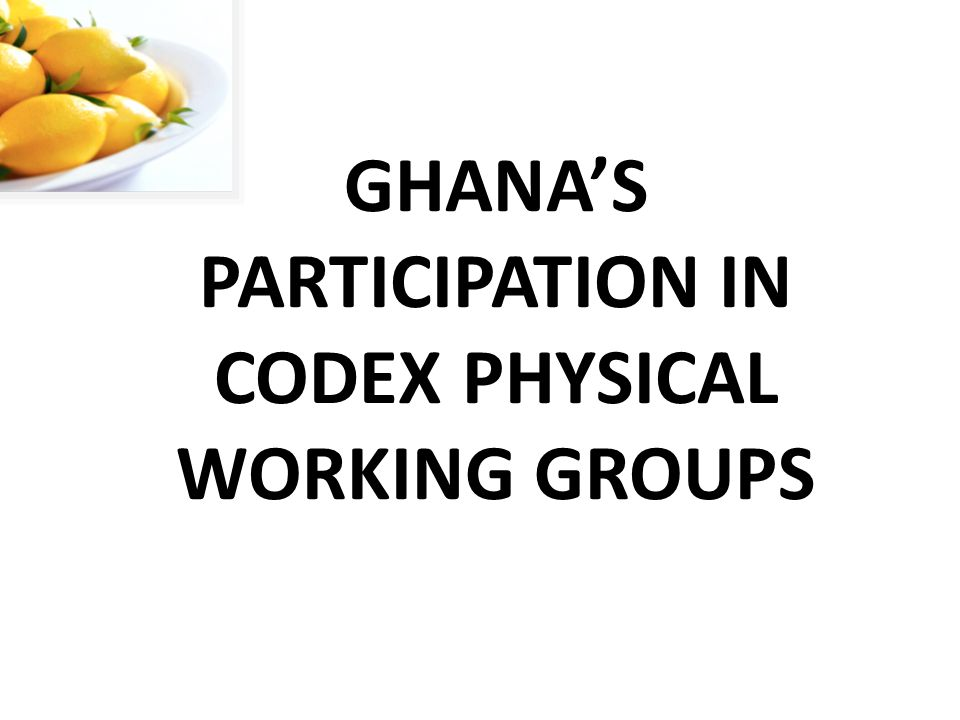 GHANAS PARTICIPATION IN CODEX PHYSICAL WORKING GROUPS