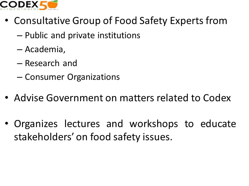 Consultative Group of Food Safety Experts from – Public and private institutions – Academia, – Research and – Consumer Organizations Advise Government on matters related to Codex Organizes lectures and workshops to educate stakeholders on food safety issues.