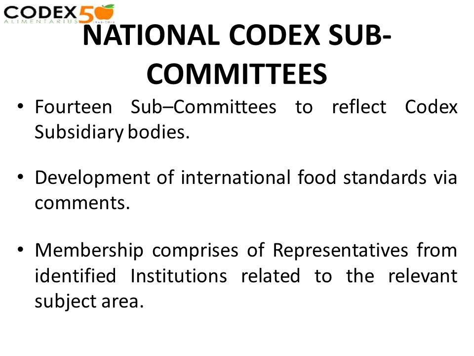 NATIONAL CODEX SUB- COMMITTEES Fourteen Sub–Committees to reflect Codex Subsidiary bodies. Development of international food standards via comments. M
