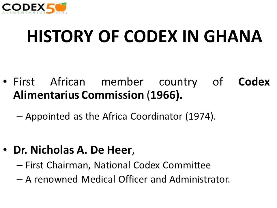 HISTORY OF CODEX IN GHANA First African member country of Codex Alimentarius Commission (1966). – Appointed as the Africa Coordinator (1974). Dr. Nich