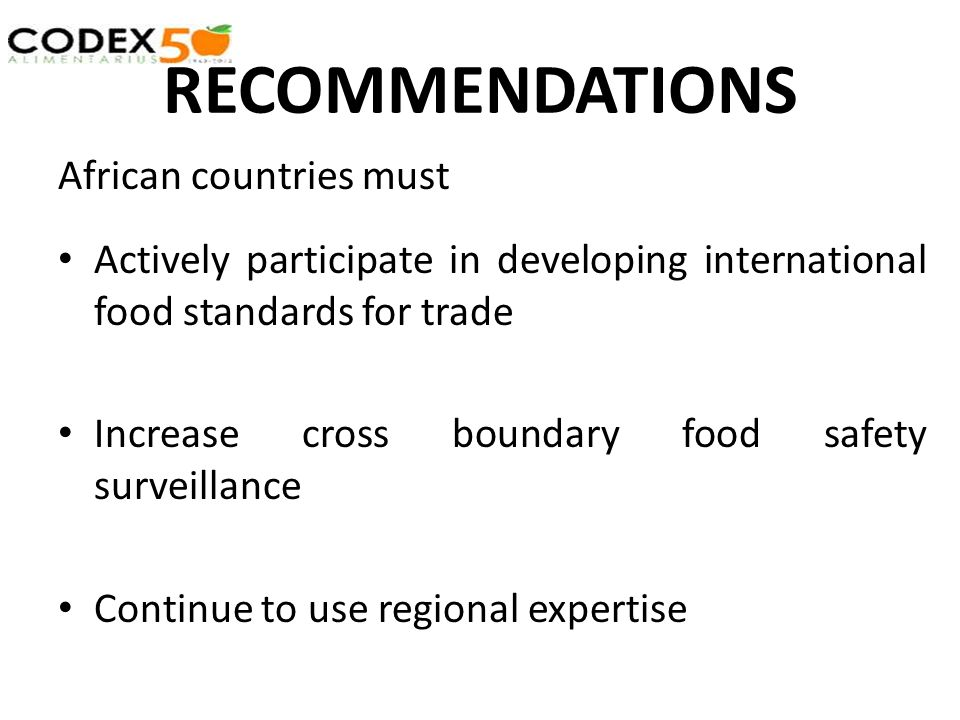 RECOMMENDATIONS African countries must Actively participate in developing international food standards for trade Increase cross boundary food safety surveillance Continue to use regional expertise